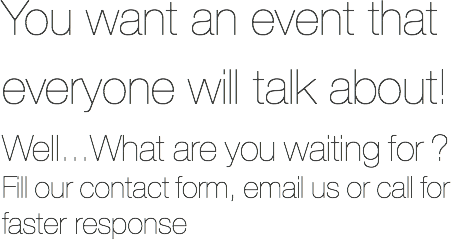You want an event that everyone will talk about! Well...What are you waiting for ? Fill our contact form, email us or call for faster response